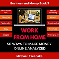 Work from Home: 50 Ways to Make Money Online Analyzed: Passive Income with Affiliate Marketing, Blogging, Airbnb, Freelancing, Dropshipping, eBay, YouTube, Shopify, Photography, Etc.