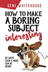 How To Make A Boring Subject Interesting: 52 ways even a nerd can be heard Kindle Edition
