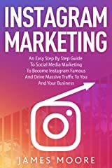 Instagram Marketing : An East Step By Step Guide To Social Media Marketing To Become Instagram Famous And Drive Massive Traffic To You And Your Business Kindle Edition