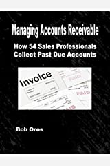 Managing Accounts Receivable: How 54 Sales Professionals Collect Past Due Accounts Kindle Edition