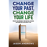 Change Your Past, Change Your Life: The Proven System to Reshape Your Memories, Find Emotional Freedom, and Become Who…