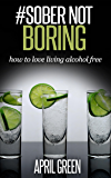 #SOBER NOT BORING: how to love living alcohol free (Just the tonic Book 1)