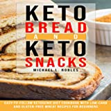 Keto Bread and Keto Snacks: Easy-to-Follow Ketogenic Diet Cookbook with Low-Carb and Gluten-Free Wheat Recipes for Beginners