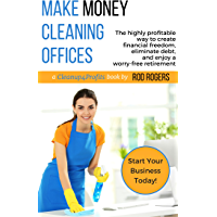 Make Money Cleaning Offices: The highly profitable way to create financial freedom, eliminate debt, and enjoy a worry…