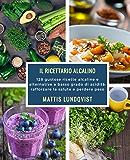 Il ricettario alcalino: 128 gustose ricette alcaline e alternative a basso grado di acidità: rafforzare la salute e perdere peso