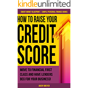 How to Raise Your Credit Score: Move to financial first class and have lenders beg for your business! (Simple Personal…