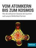 Vom Atomkern bis zum Kosmos: Wie die seltsamen Gesetze der Quantenwelt unsere Wirklichkeit formen (Spektrum Spezial - Physik, Mathematik, Technik 16002)