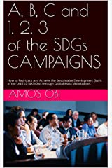 A, B, C AND 1, 2, 3 OF THE SDGs CAMPAIGNS: How to Fast-track and Achieve the Sustainable Development Goals of the UNITED NATIONS through Global Mass Mobilization. Kindle Edition