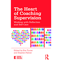The Heart of Coaching Supervision: Working with Reflection and Self-Care (Essential Coaching Skills and Knowledge)