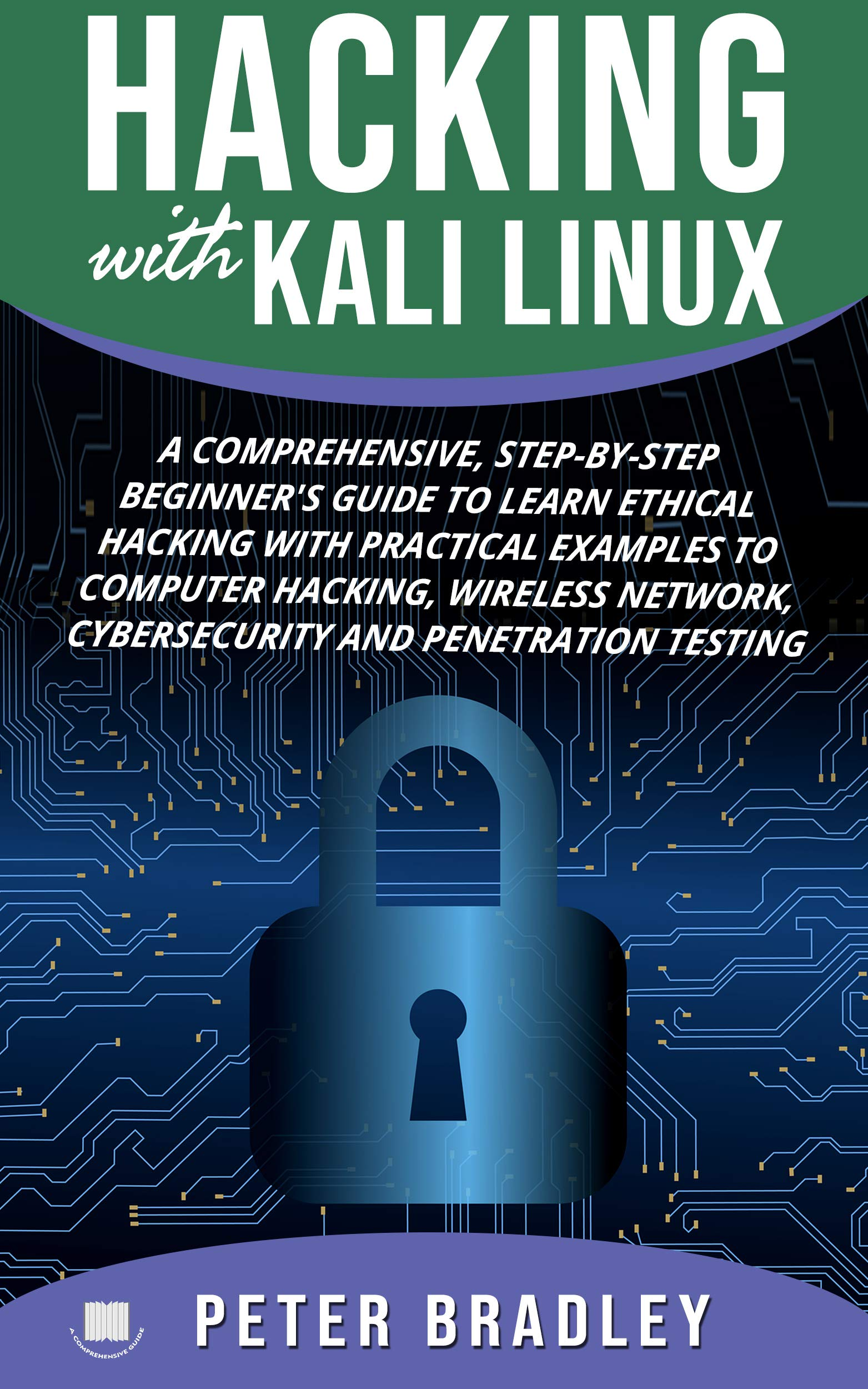 Hacking With Kali Linux  : A Comprehensive, Step-By-Step Beginner's Guide to Learn Ethical Hacking With Practical Examples to Computer Hacking, Wireless ... and Penetration Testing por Peter Bradley