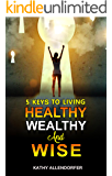 5 Keys to Living Healthy Wealthy and Wise