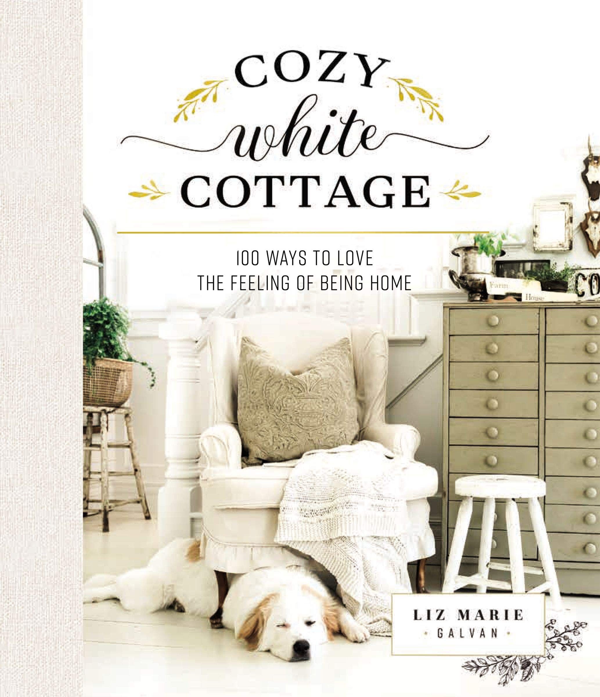 Cozy White Cottage: 100 Ways to Love the Feeling of Being Home: Galvan, Liz  Marie: 9781400315321: Amazon.com: Books