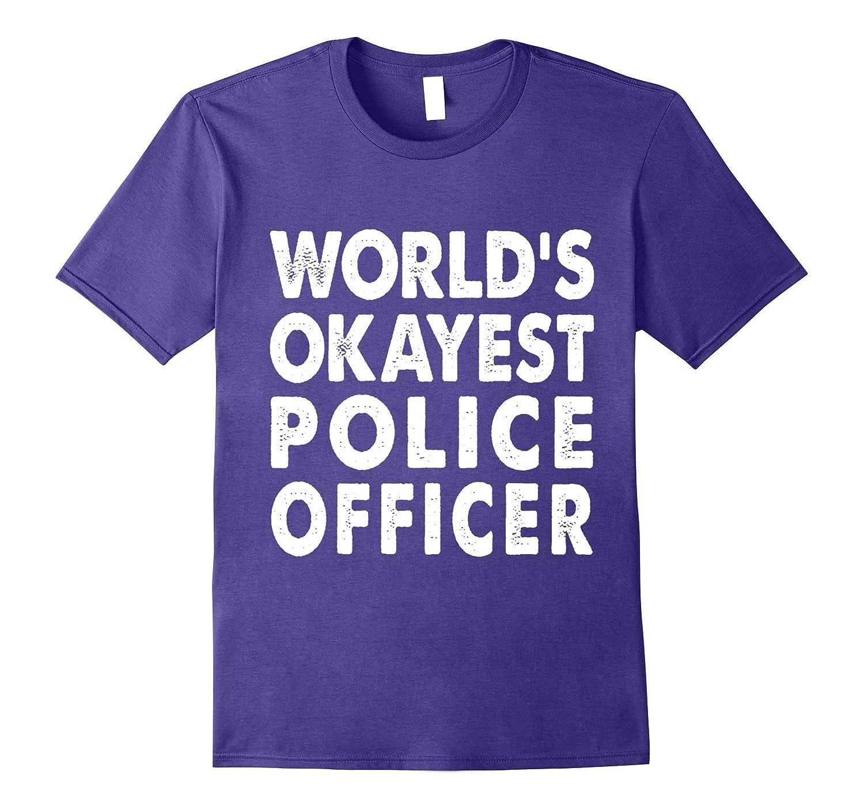 Okayest Police Officer Shirt Tshirt Gift Tee Cop-TJ