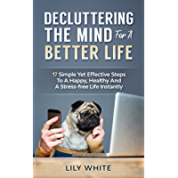 Decluttering The Mind For A Better Life: 17 Simple Yet Effective Steps To A Happy, Healthy And A Stress-free Life Instantly (English Edition)