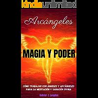 ARCÁNGELES: MAGIA Y PODER - Cómo trabajar con ángeles y arcángeles para la meditación y sanación divina