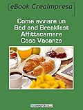 Come avviare un Bed and Breakfast, affittacamere, casa vacanze: Apri la tua casa al mondo con l'ebook Creaimpresa...creati un lavoro e un reddito direttamente ... minimo, burocrazia facile, rischio zero!