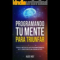Programando tu Mente para Triunfar: Técnicas y métodos de auto-programación mental que te convertirán en una persona de…