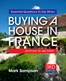 Essential Questions To Ask When Buying A House In France: and how to ask them (English Edition)