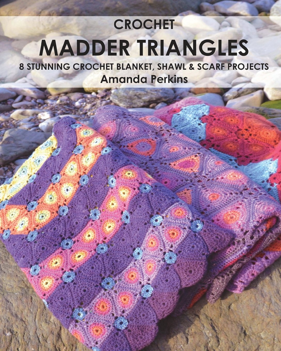 Crochet Madder Triangles: 8 exciting crochet projects, including blankets,  scarves & shawls. All made with variations of a simple triangle crochet  motif.