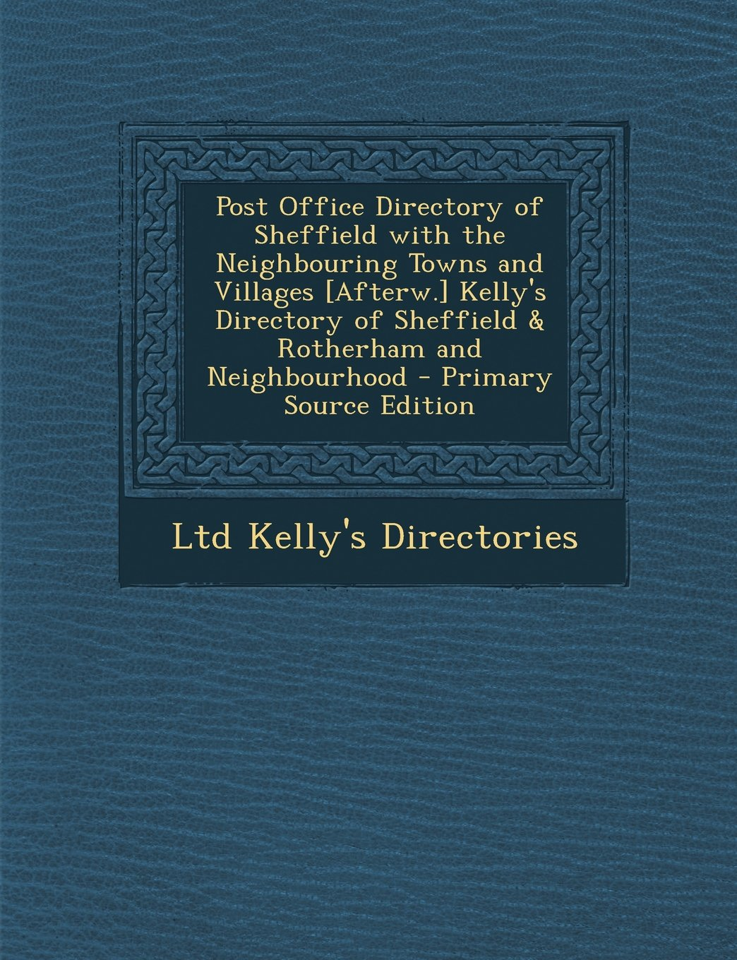 Download Post Office Directory of Sheffield with the Neighbouring Towns and Villages [Afterw.] Kelly's Directory of Sheffield & Rotherham and Neighbourhood (German Edition) PDF