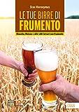 Le tue birre di frumento. Blanche, Weizen e altri stili birrari con frumento