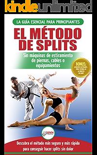 El método de splits: Flexibilidad y estiramiento: ejercicios seguros para aprender fácilmente cómo lograr