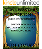 TIME WASTERS Book One Super Short Preludes: Love or Low Places  Sabotage By Hook & Dog  Trampling Beast