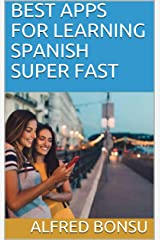 BEST APPS FOR LEARNING SPANISH SUPER FAST Kindle Edition