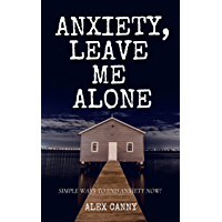 Anxiety, Leave Me Alone: Simple Ways To End Anxiety Now (Stop Panic Attacks)