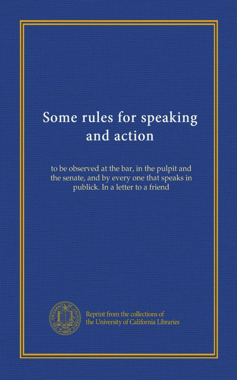 Read Online Some rules for speaking and action: to be observed at the bar, in the pulpit and the senate, and by every one that speaks in publick. In a letter to a friend pdf