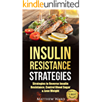 Insulin Resistance: Strategies to Overcome Insulin Resistance, Control Blood Sugar and Lose Weight (insulin resistance diet, diabetes, pre-diabetes, prevent diabetes Book 1)