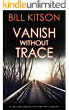 VANISH WITHOUT TRACE an absolutely addictive crime thriller with a huge twist (Detective Mike Nash Thriller Book 2)