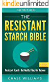 Resistant Starch: The Resistant Starch Bible: Resistant Starch - Gut Health, Fiber, Gut Balance (Gut Balance, Glycemic, Natural Antibiotics, Dietary Fiber, SIBO, Soluble FIber, Healthy Gut Book 1)