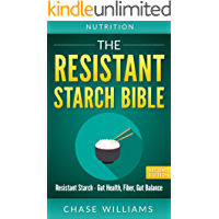 Resistant Starch: The Resistant Starch Bible: Resistant Starch - Gut Health, Fiber, Gut Balance (Gut Balance, Glycemic, Natural Antibiotics, Dietary Fiber, SIBO, Soluble FIber, Healthy Gut Book 1)