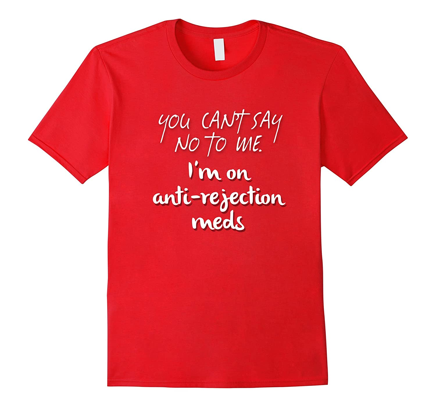 YOU CAN'T SAY NO TO ME. I'm on anti-rejection meds. / tshirt-TH