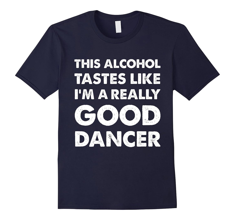Alcohol Tastes like Im a Really Good Dancer T Shirt-TH