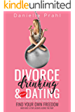 Divorce, Drinking and Dating: The no-fail process to find out who you really are, find your own freedom, and have a few laughs along the way
