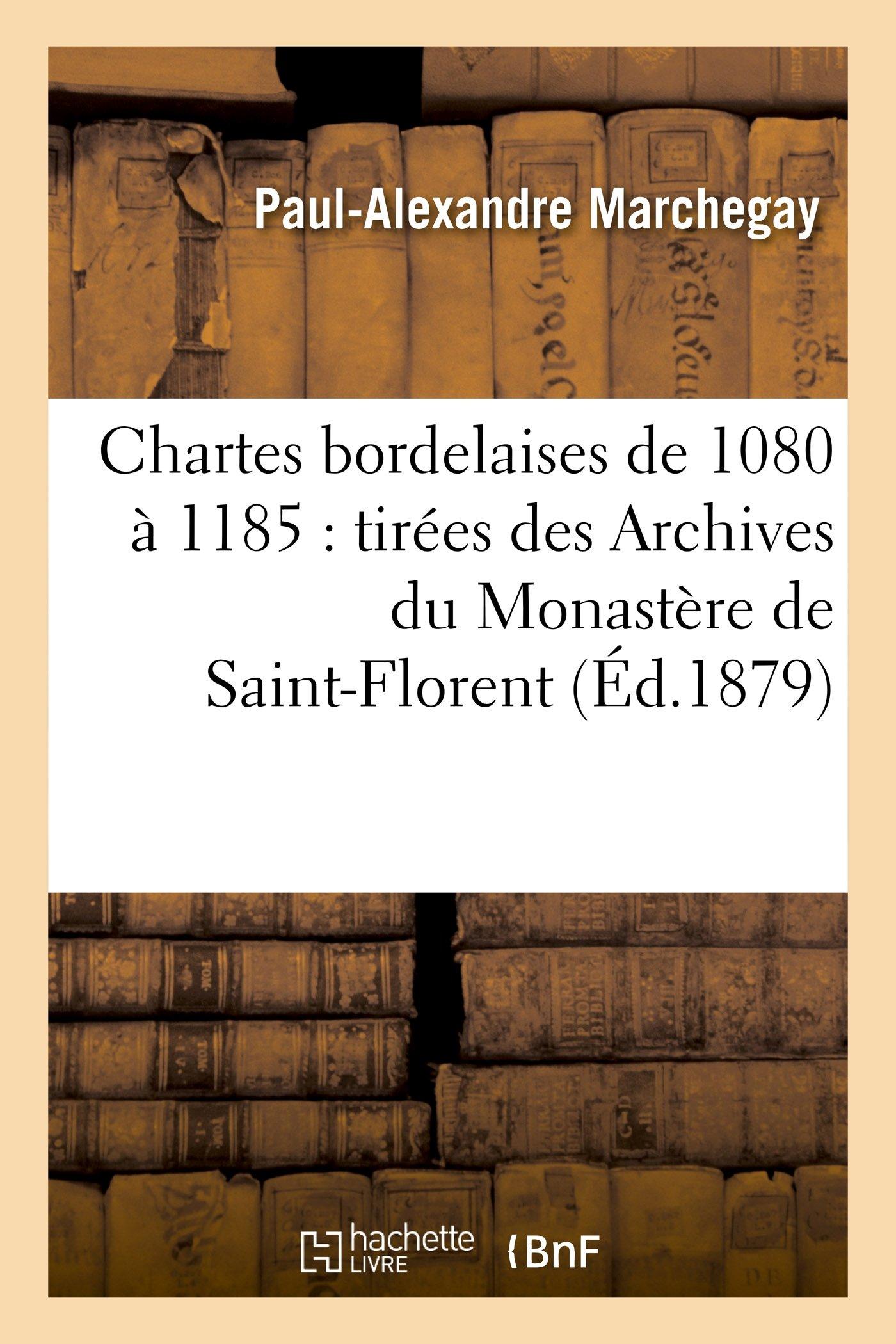 Read Online Chartes bordelaises de 1080 à 1185: tirées des Archives du Monastère de Saint-Florent, près Saumur (Sciences Sociales) (French Edition) pdf