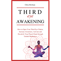 Third Eye Awakening: How to Open Your Third Eye Chakra, Increase Awareness, and Activate and Decalcify Your Pineal Gland through Guided Meditation (Telepathy, ... Intuition - Book 4) (English Edition)