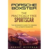 Porsche Boxster: The Practically Free Sportscar: The Beginner's Guide to Owning the Ultimate Roadster (Practically Free Porsc