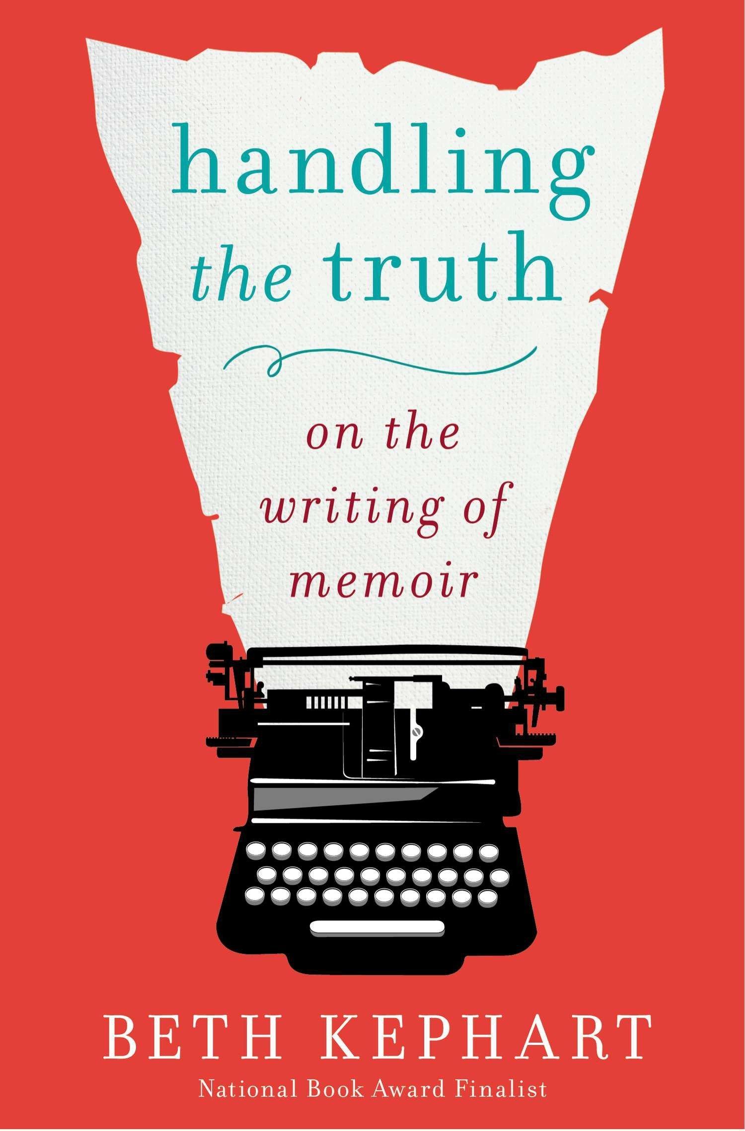 Handling The Truth On The Writing Of Memoir Beth Kephart