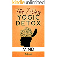 The 7 Day Yogic Detox - Mind: 13 secret techniques that take 15 minutes or less, to detox your thoughts and attain a peaceful mind.