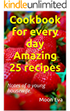Cookbook for every day Amazing 25 recipes: Notes of a young housewife.