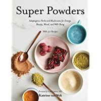 Super Powders – Adaptogenic Herbs and Mushrooms for Energy, Beauty, Mood, and Well–Being