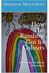 How The Rainbow Got Its Colours: illustrated by Alexis Meyerkort Kindle Edition
