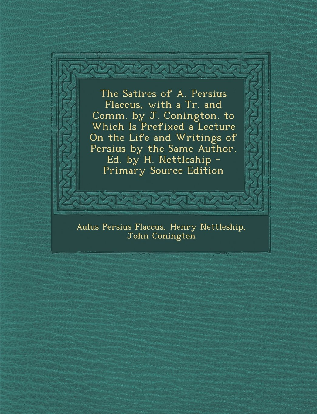 Read Online The Satires of A. Persius Flaccus, with a Tr. and Comm. by J. Conington. to Which Is Prefixed a Lecture On the Life and Writings of Persius by the Same Author. Ed. by H. Nettleship (Latin Edition) pdf