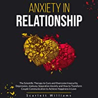 Anxiety in Relationship: The Scientific Therapy to Cure and Overcome Insecurity, Depression, Jealousy, Separation Anxiety: How to Transform Couple Communication to Achieve Happiness in Love