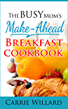 The Busy Mom's Make-Ahead Breakfast Cookbook