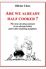Are we already half cooked ?: The story of a frog unaware it was already boiled…and 6 other inspiring metaphors Kindle Edition