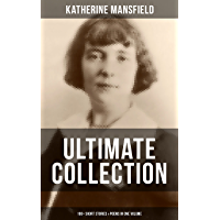 KATHERINE MANSFIELD Ultimate Collection: 100+ Short Stories & Poems in One Volume: Prelude, Bliss, At the Bay, The Garden Party, A Birthday, Poems at the Villa Pauline, Child Verses and many more